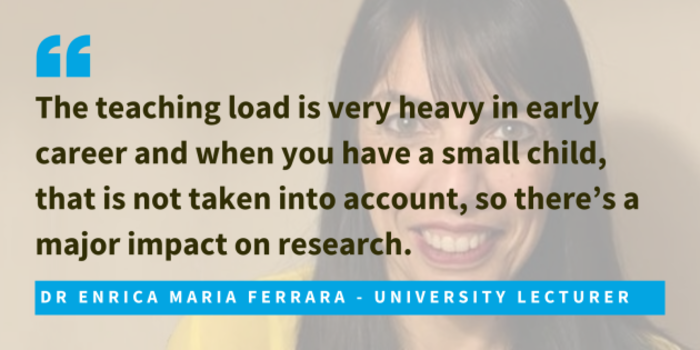 Dr Enrica Maria Ferrara, university lecturer said that the teaching load is very heavy in early career and when you have a small child, that is not taken into account, so there's a major impact on research.