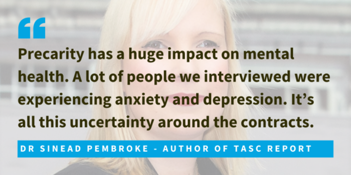 Dr Sinead Pembroke, author of TASC report, said that precarity has a huge impact on mental health. A lot of people we interviewed were experiencing anxiety and depression. It's all this uncertainty around the contracts.