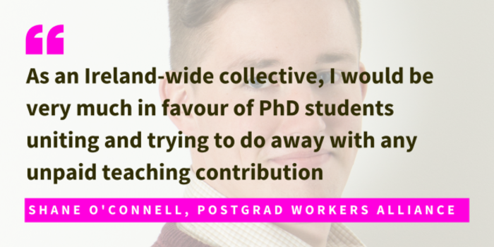 Shane O'Connell, Postgrad Workers Alliance, said as an Ireland-wide collective, I would be very much in favour of PhD students uniting and trying to do away with any unpaid teaching contribution