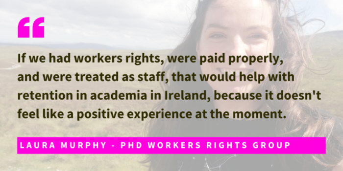 Photo of Laura Murphy, PhD Workers Rights Group, with quote - If we had workers rights, were paid properly,  and were treated as staff, that would help with retention in academia in Ireland, because it doesn't feel like a positive experience at the moment.