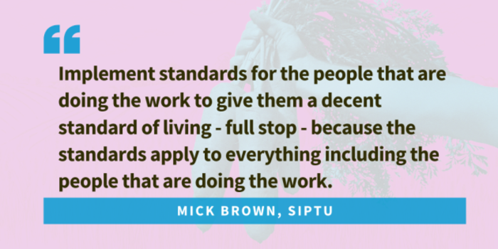 Quote from Mick Brown, SIPTU... Implement standards for the people that are doing the work to give them a decent standard of living - full stop - because the standards apply to everything including the people that are doing the work.