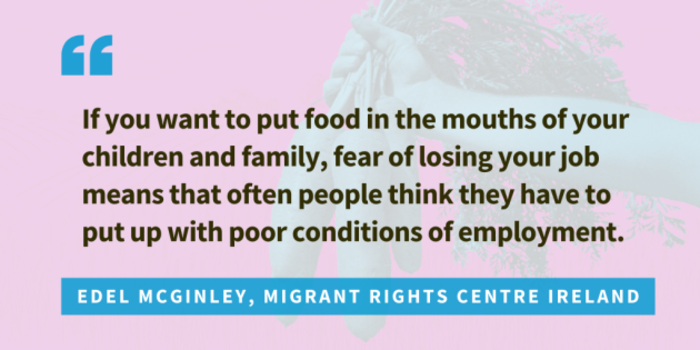 Quote from Edel McGlinley, Migrant Rights Centre Ireland... If you want to put food in the mouths of your children and family, fear of losing your job means that often people think they have to put up with poor conditions of employment.