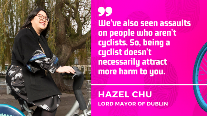 We've also seen assaults on people who aren't cyclists. So, being a cyclist doesn't necessarily attract  more harm to you. Hazel Chu, Lord Mayor of Dublin.