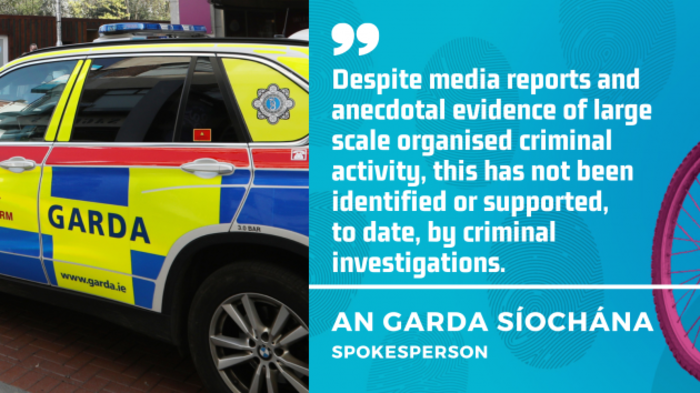 An Garda Síochána spokesperson - Despite media reports and anecdotal evidence of large scale organised criminal activity, this has not been identified or supported,  to date, by criminal investigations.