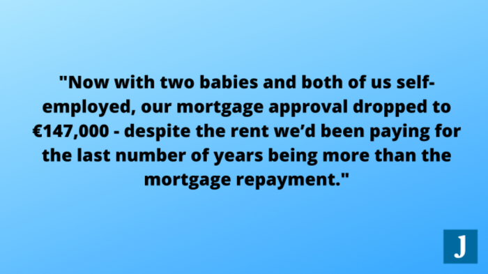 Now with two babies and both of us self employed, our mortgage approval dropped to €147,000 - despite the rent we'd been paying for the last number of years being more than the mortgage repayment.