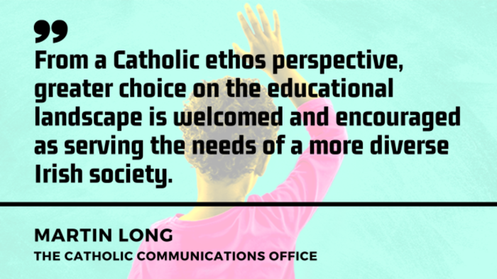 A school pupil with hand up in background with quote above from Martin Long, the Catholic Communications Office - From a Catholic ethos perspective, greater choice on the educational landscape is welcomed and encouraged as serving the needs of a more diverse Irish society.