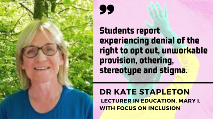 Dr Kate Stapleton, lecturer in education, Mary I, with focus on inclusion - woman with blonde hair and glasses wearing blue top with trees in background - with quote - Students report experiencing denial of the right to opt out, unworkable provision, othering, stereotype and stigma.