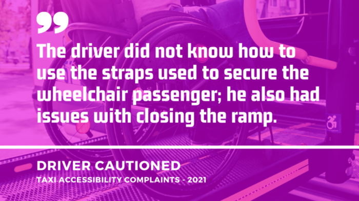 Background - Wheelchair user going up a ramp of a vehicle. Foreground - Quote from a taxi accessibility complaint from 2021 which resulted in the driver being cautioned - The driver did not know how to use the straps used to secure the wheelchair passenger; he also had issues with closing the ramp.