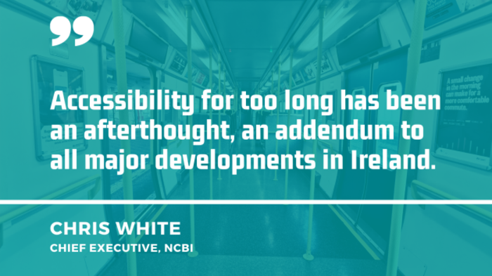 Background image of the interior of a train carriage with quote from Chris White, chief executive of the NCBI - Accessibility for too long has been an afterthought, an addendum to all major developments in Ireland.