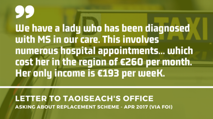 Background image of a taxi in Dublin with an extract of a letter to the Taoiseach's Office asking about a replacement scheme from April 2017 - obtained by FOI. Extract - We have a lady who has been diagnosed with MS in our care. This involves numerous hospital appointments… which cost her in the region of €260 per month. Her only income is €193 per week.