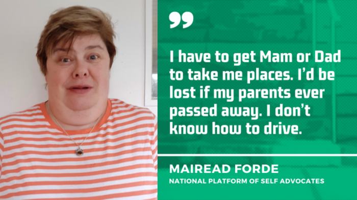 Mairead Forde from the National Platform of Self Advocates, wearing an orange and white striped top, with the quote - I have to get Mam or Dad to take me places. I'd be lost if my parents ever passed away. I don't know how to drive.