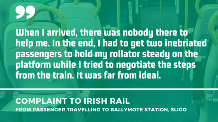Background - Empty seats in a train carriage. Foreground - Quote from a complaint to Irish Rail from a passenger travelling to Ballymote station, Sligo - When I arrived, there was nobody there to help me. In the end, I had to get two inebriated passengers to hold my rollator steady on the platform while I tried to negotiate the steps from the train. It was far from ideal.