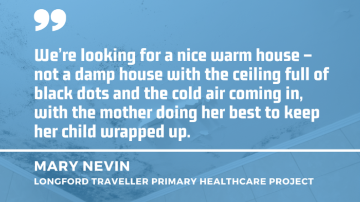 Ceiling with black mould in the background with quote from Mary Nevin of the Longford Traveller Primary Healthcare Project - We're looking for a nice warm house – not a damp house with the ceiling full of black dots and the cold air coming in, with the mother doing her best to keep her child wrapped up.